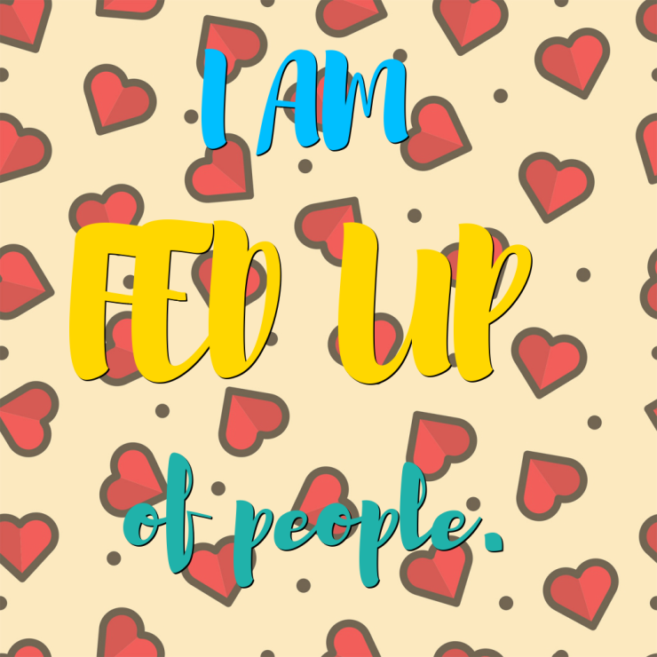I am feed up of people